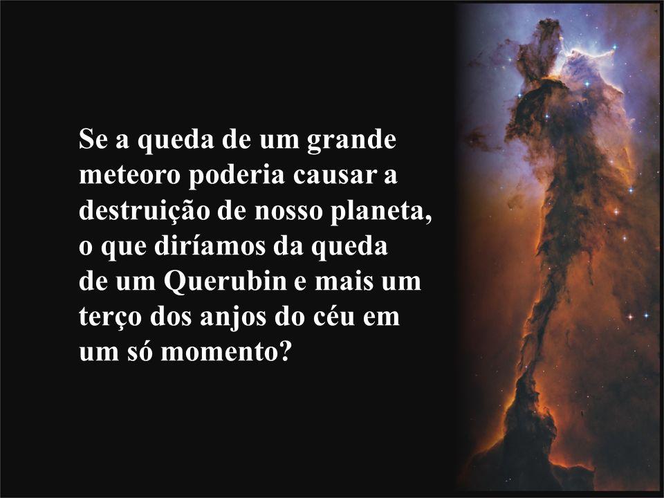 Se a queda de um grande meteoro poderia causar a destruição de nosso planeta, o que diríamos da queda de um Querubin e mais um terço dos anjos do céu em um só momento?