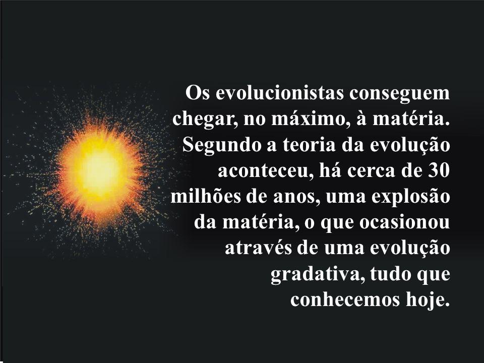 Os evolucionistas conseguem chegar, no máximo, à matéria.