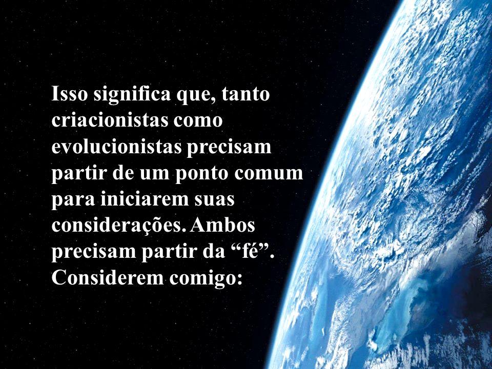 Isso significa que, tanto criacionistas como evolucionistas precisam partir de um ponto comum para iniciarem suas considerações.