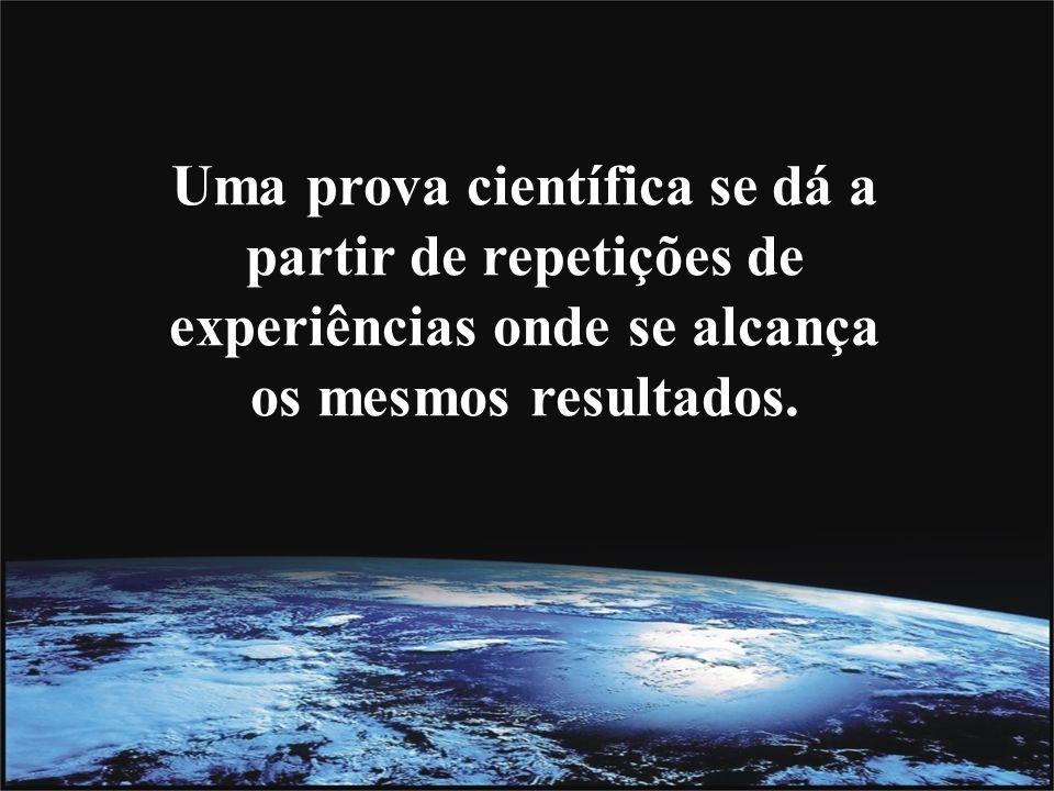 Uma prova científica se dá a partir de repetições de experiências onde se alcança os mesmos resultados.