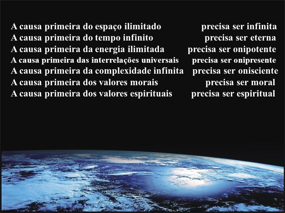 A causa primeira do espaço ilimitado precisa ser infinita A causa primeira do tempo infinito precisa ser eterna A causa primeira da energia ilimitada precisa ser onipotente A causa primeira das interrelações universais precisa ser onipresente A causa primeira da complexidade infinita precisa ser onisciente A causa primeira dos valores morais precisa ser moral A causa primeira dos valores espirituais precisa ser espiritual