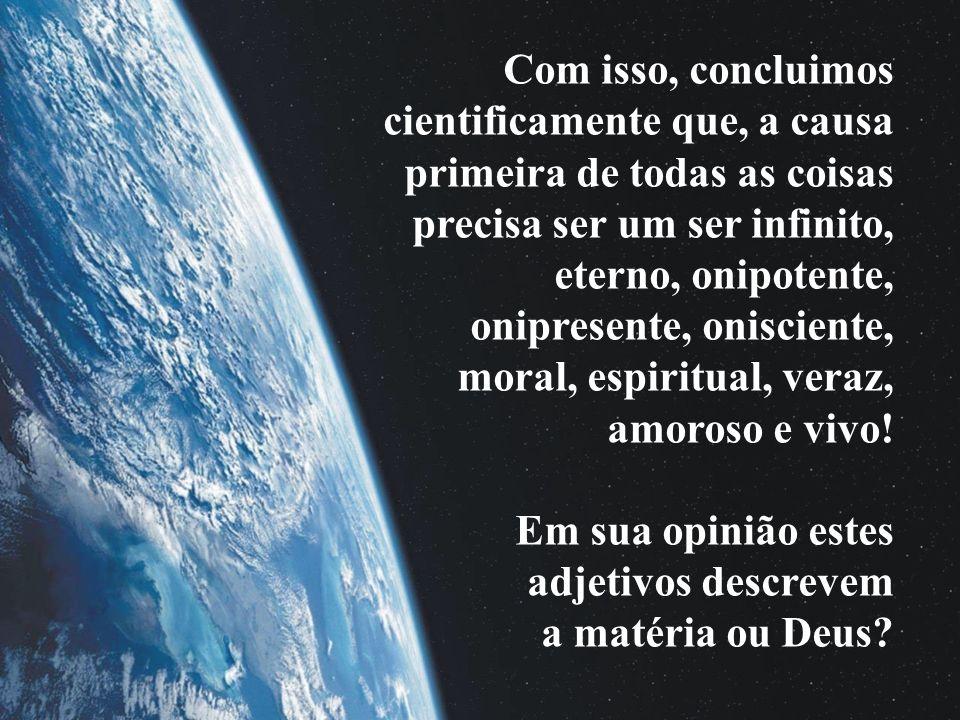 Com isso, concluimos cientificamente que, a causa primeira de todas as coisas precisa ser um ser infinito, eterno, onipotente, onipresente, onisciente, moral, espiritual, veraz, amoroso e vivo.