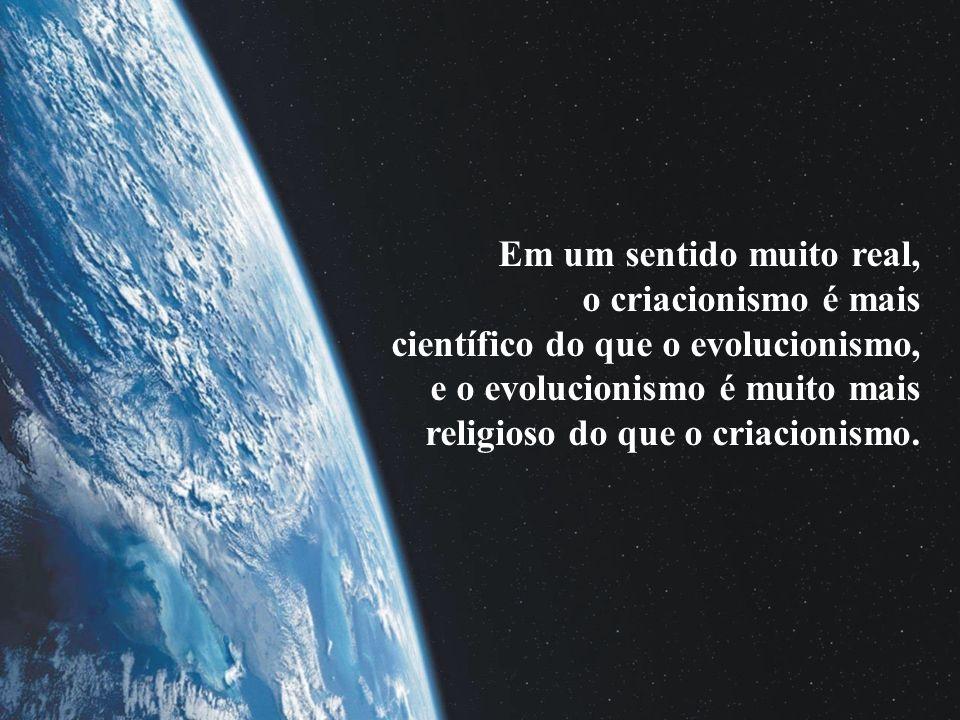 Em um sentido muito real, o criacionismo é mais científico do que o evolucionismo, e o evolucionismo é muito mais religioso do que o criacionismo.