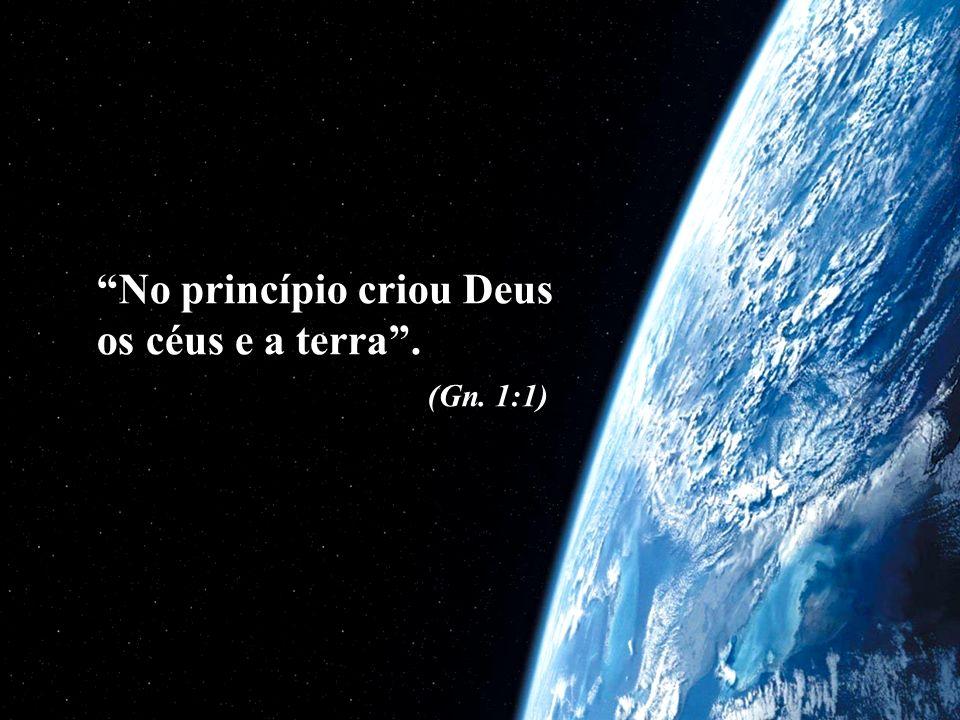 No princípio criou Deus os céus e a terra. (Gn. 1:1)