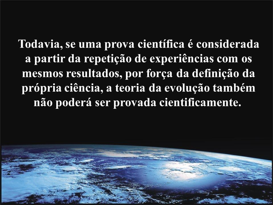 Todavia, se uma prova científica é considerada a partir da repetição de experiências com os mesmos resultados, por força da definição da própria ciência, a teoria da evolução também não poderá ser provada cientificamente.