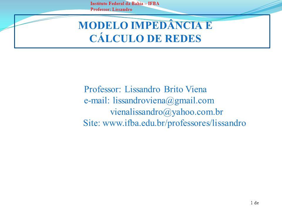 1 de Instituto Federal da Bahia – IFBA Professor: Lissandro MODELO IMPEDÂNCIA E CÁLCULO DE REDES Professor: Lissandro Brito Viena e-mail: lissandrovie