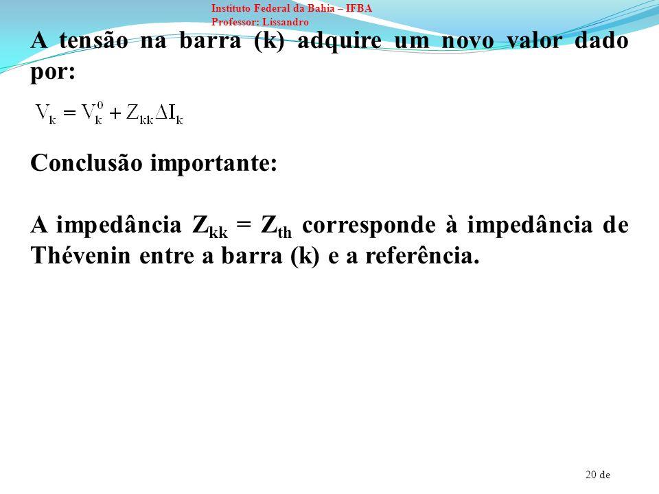 20 de Instituto Federal da Bahia – IFBA Professor: Lissandro A tensão na barra (k) adquire um novo valor dado por: Conclusão importante: A impedância