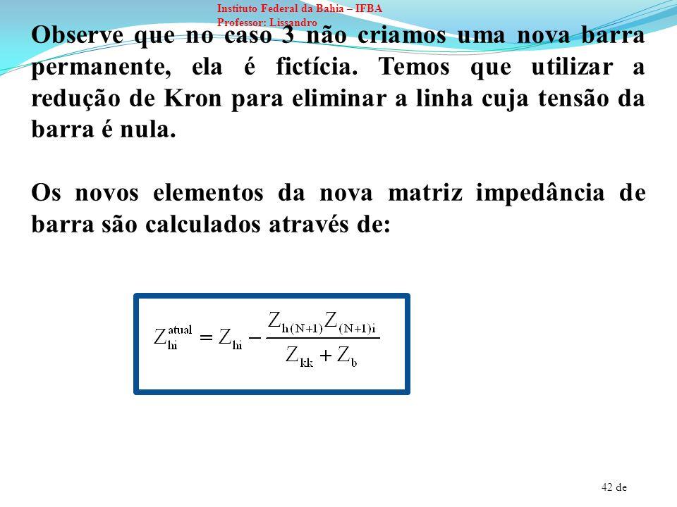 42 de Instituto Federal da Bahia – IFBA Professor: Lissandro Observe que no caso 3 não criamos uma nova barra permanente, ela é fictícia. Temos que ut