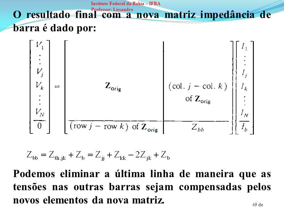 50 de Instituto Federal da Bahia – IFBA Professor: Lissandro Os novos elementos são calculados através de: Removendo um ramo: um ramo de impedância Z b entre duas barras pode ser removido da rede pela adição do negativo de Z b entre os mesmos terminais.