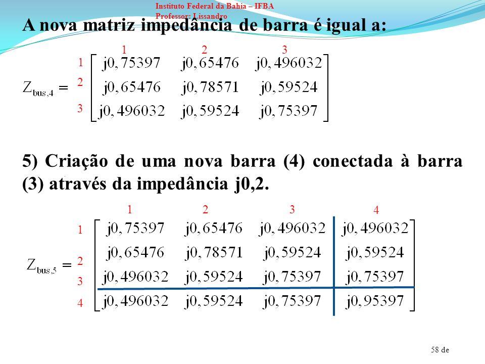 58 de Instituto Federal da Bahia – IFBA Professor: Lissandro A nova matriz impedância de barra é igual a: 5) Criação de uma nova barra (4) conectada à