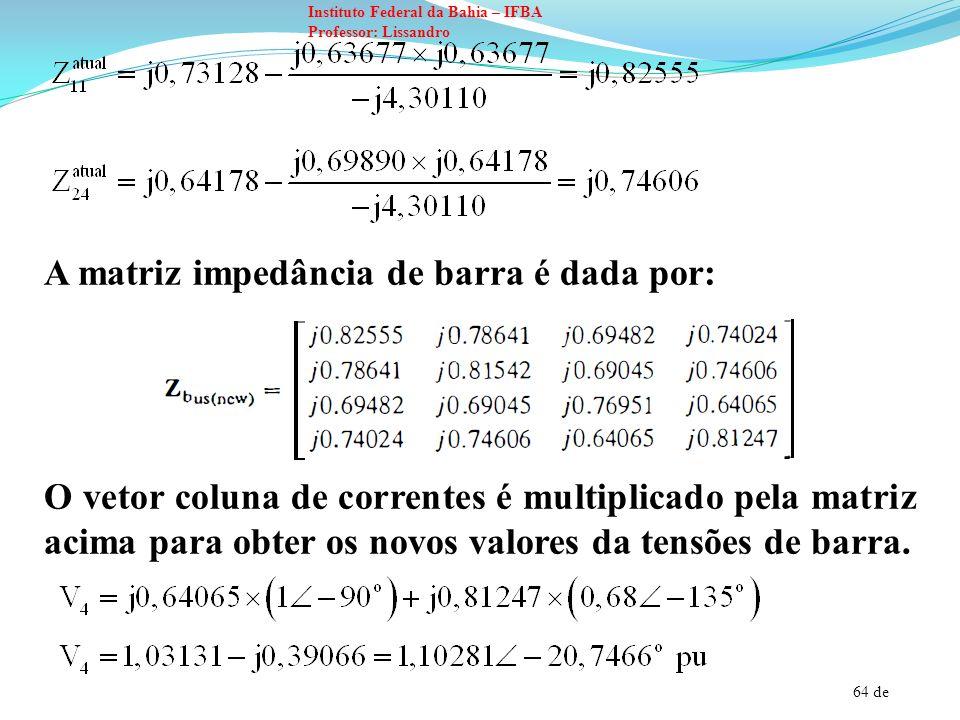 64 de Instituto Federal da Bahia – IFBA Professor: Lissandro A matriz impedância de barra é dada por: O vetor coluna de correntes é multiplicado pela