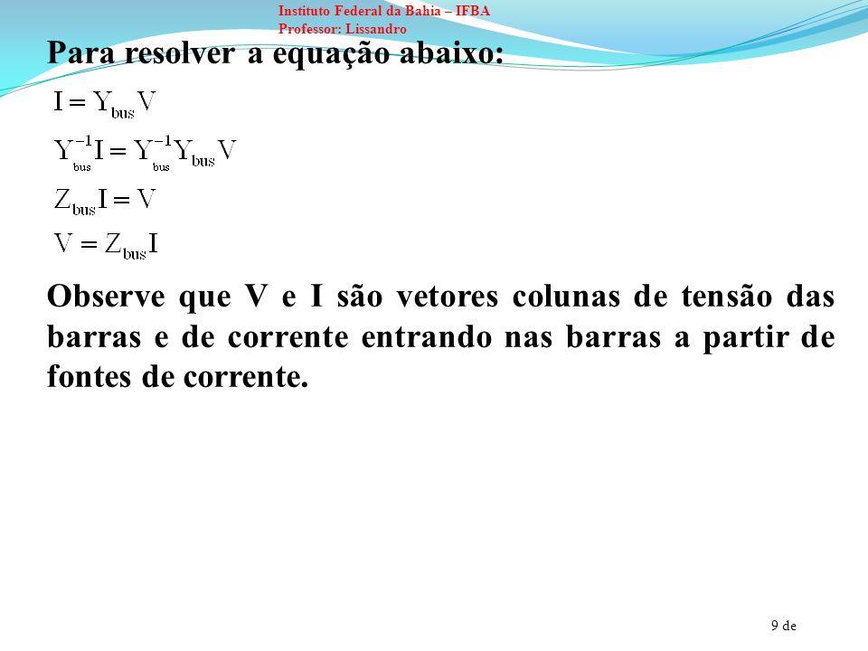 9 de Instituto Federal da Bahia – IFBA Professor: Lissandro Para resolver a equação abaixo: Observe que V e I são vetores colunas de tensão das barras