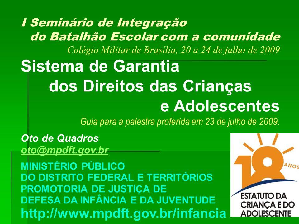 1 I Seminário de Integração do Batalhão Escolar com a comunidade Colégio Militar de Brasília, 20 a 24 de julho de 2009 Sistema de Garantia dos Direitos das Crianças e Adolescentes Guia para a palestra proferida em 23 de julho de 2009.