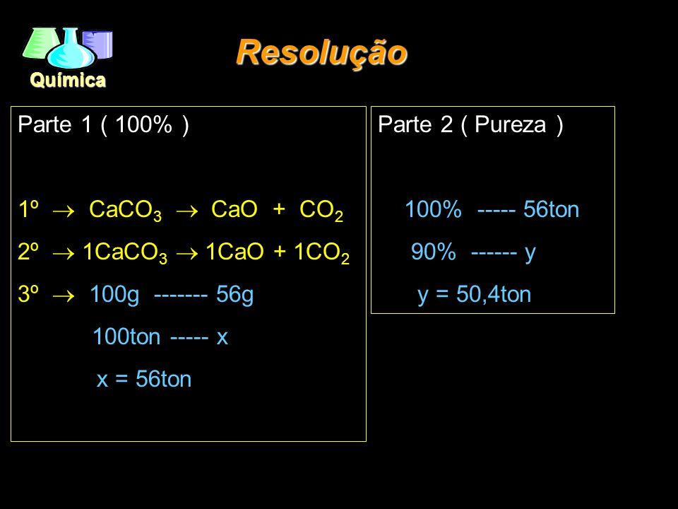 Química Parte 1 ( 100% ) 1º CaCO 3 CaO + CO 2 2º 1CaCO 3 1CaO + 1CO 2 3º 100g ------- 56g 100ton ----- x x = 56ton Resolução Parte 2 ( Pureza ) 100% -