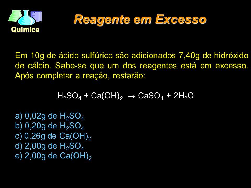 Química Reagente em Excesso Em 10g de ácido sulfúrico são adicionados 7,40g de hidróxido de cálcio. Sabe-se que um dos reagentes está em excesso. Após