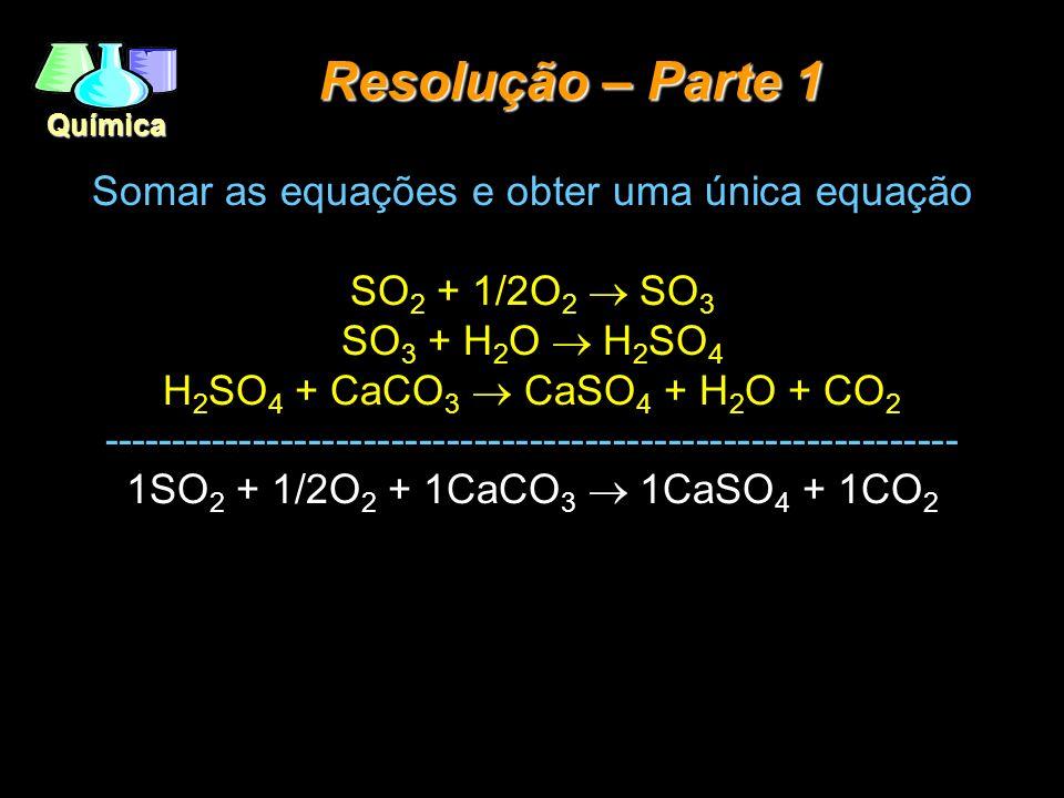 Química Resolução – Parte 1 Somar as equações e obter uma única equação SO 2 + 1/2O 2 SO 3 SO 3 + H 2 O H 2 SO 4 H 2 SO 4 + CaCO 3 CaSO 4 + H 2 O + CO