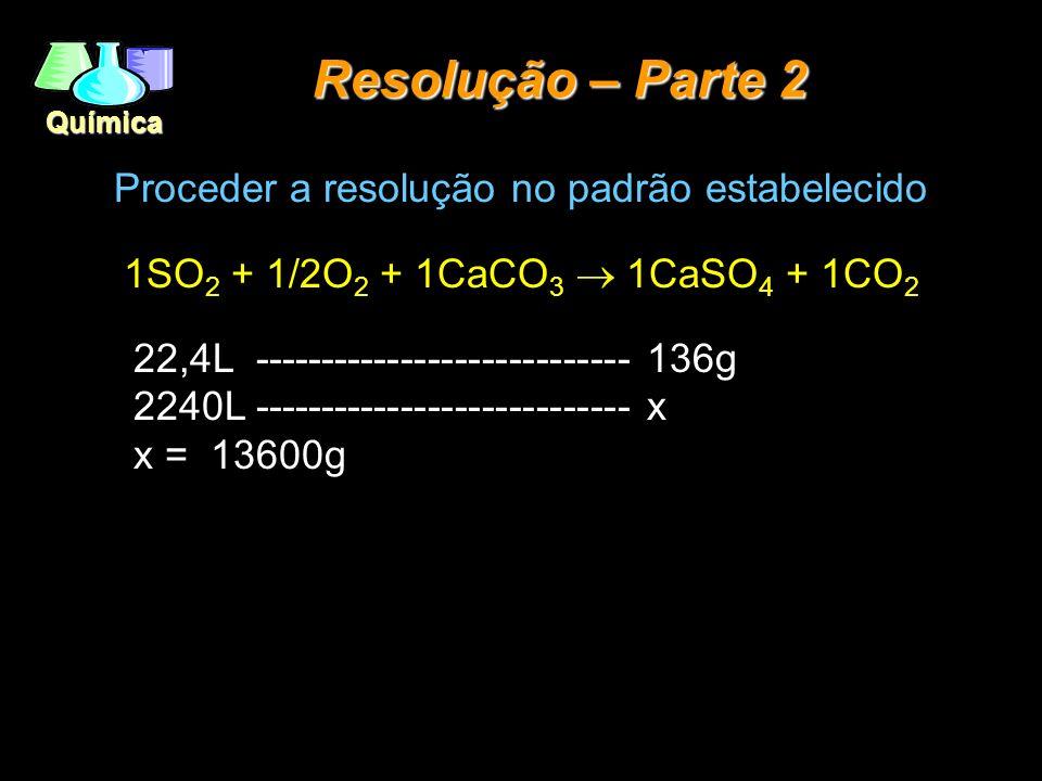 Química Resolução – Parte 2 Proceder a resolução no padrão estabelecido 1SO 2 + 1/2O 2 + 1CaCO 3 1CaSO 4 + 1CO 2 22,4L ---------------------------- 13