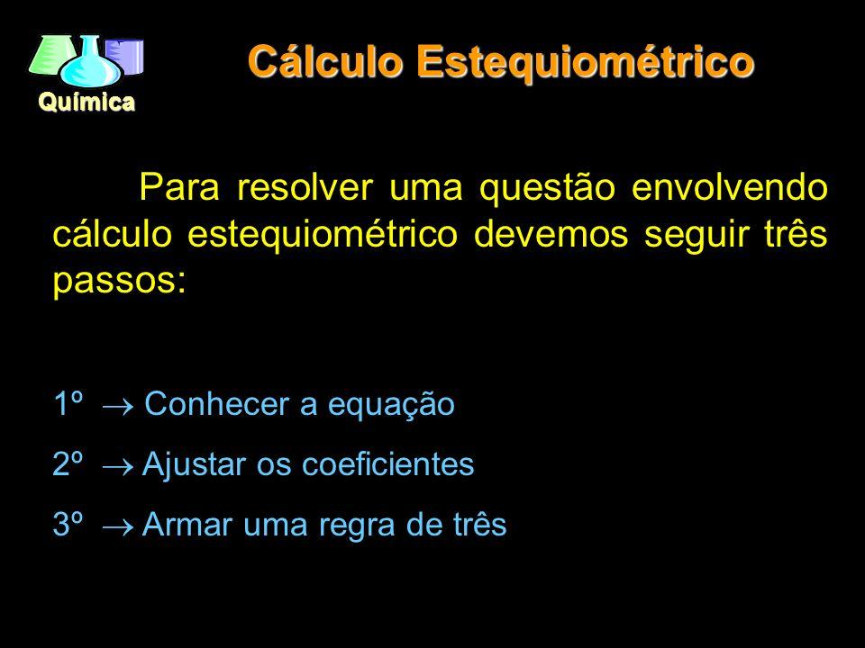 Química Cálculo Estequiométrico Para resolver uma questão envolvendo cálculo estequiométrico devemos seguir três passos: 1º Conhecer a equação 2º Ajus