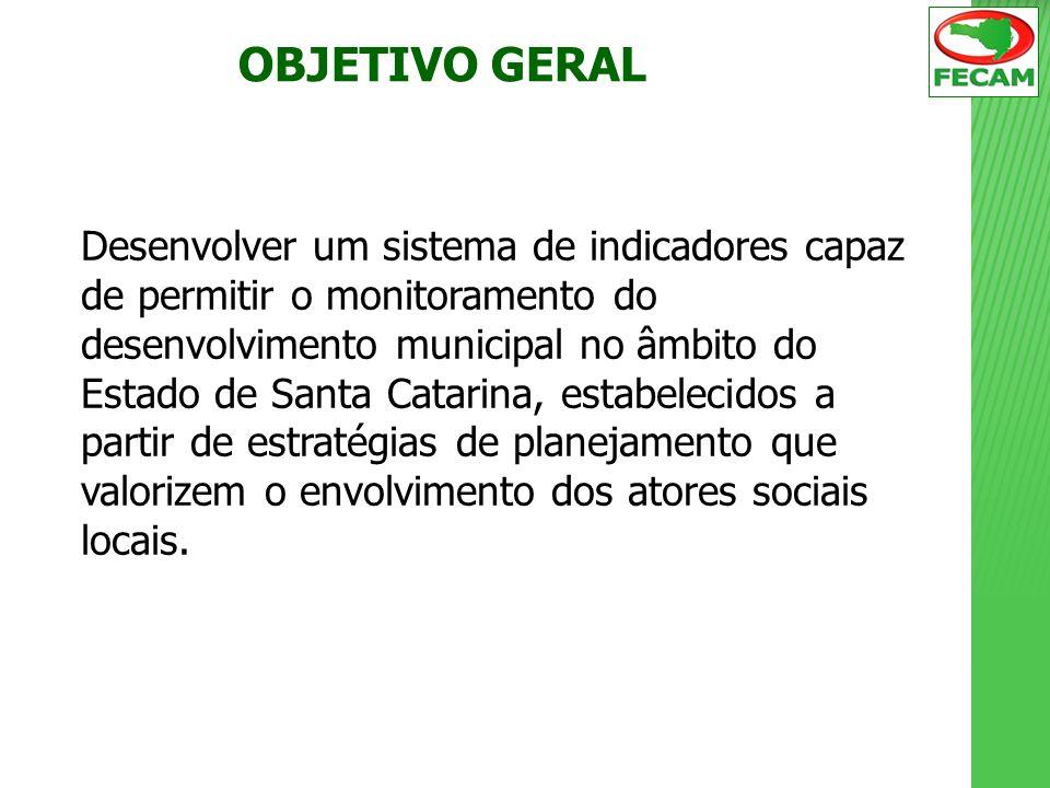 OBJETIVO GERAL Desenvolver um sistema de indicadores capaz de permitir o monitoramento do desenvolvimento municipal no âmbito do Estado de Santa Catar
