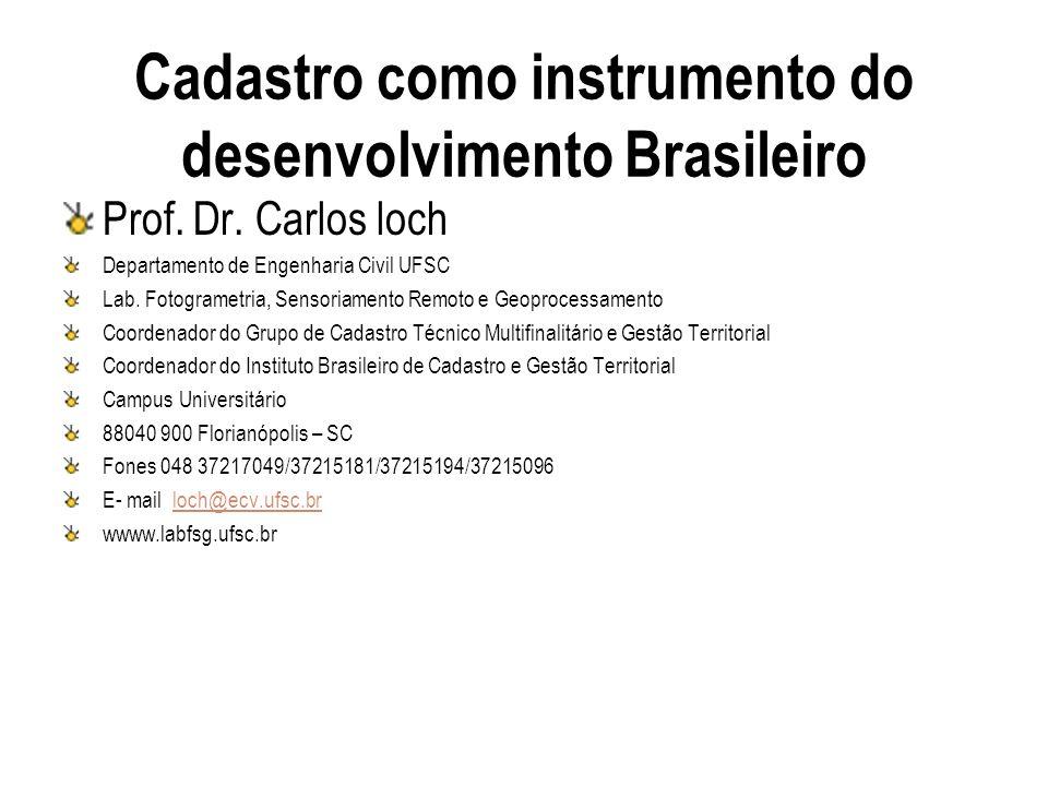 Cadastro como instrumento do desenvolvimento Brasileiro Prof. Dr. Carlos loch Departamento de Engenharia Civil UFSC Lab. Fotogrametria, Sensoriamento