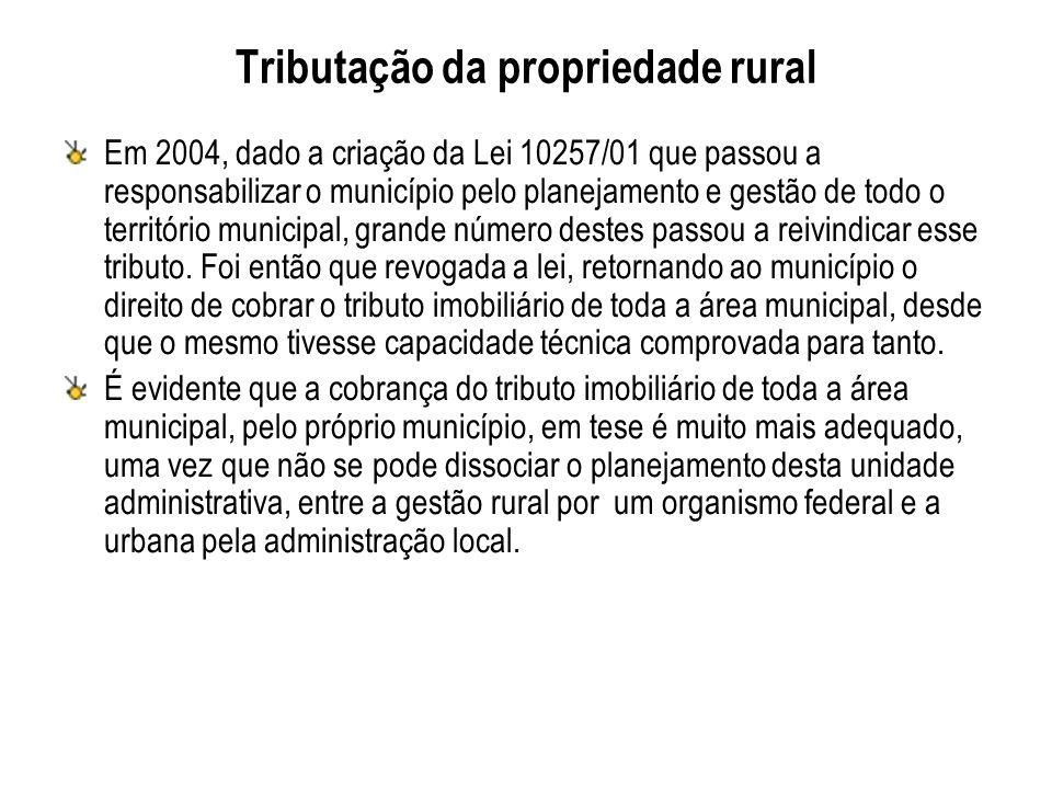 Tributação da propriedade rural Em 2004, dado a criação da Lei 10257/01 que passou a responsabilizar o município pelo planejamento e gestão de todo o