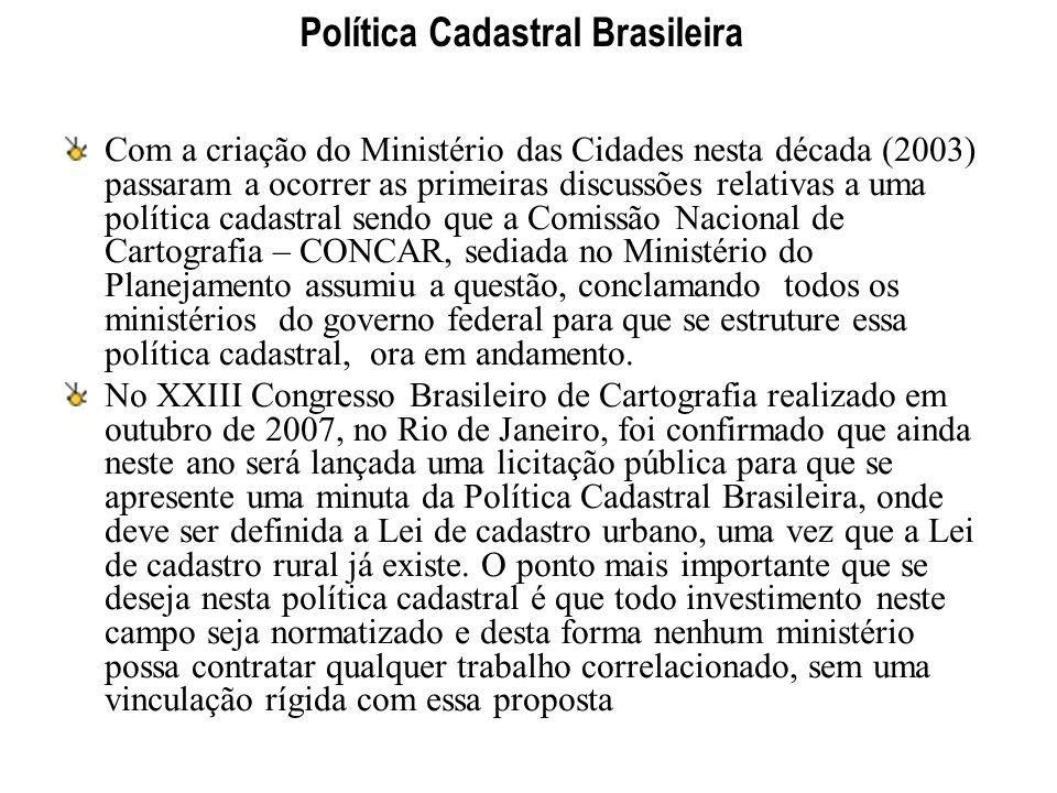 Política Cadastral Brasileira Com a criação do Ministério das Cidades nesta década (2003) passaram a ocorrer as primeiras discussões relativas a uma p