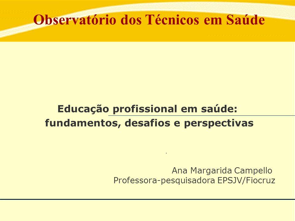 Observatório dos Técnicos em Saúde Educação profissional em saúde: fundamentos, desafios e perspectivas Ana Margarida Campello Professora-pesquisadora