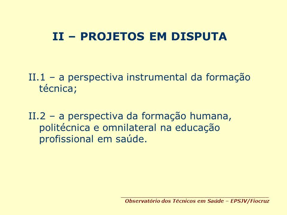 II – PROJETOS EM DISPUTA II.1 – a perspectiva instrumental da formação técnica; II.2 – a perspectiva da formação humana, politécnica e omnilateral na