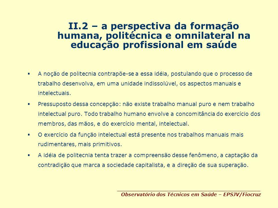 II.2 – a perspectiva da formação humana, politécnica e omnilateral na educação profissional em saúde A noção de politecnia contrapõe-se a essa idéia,