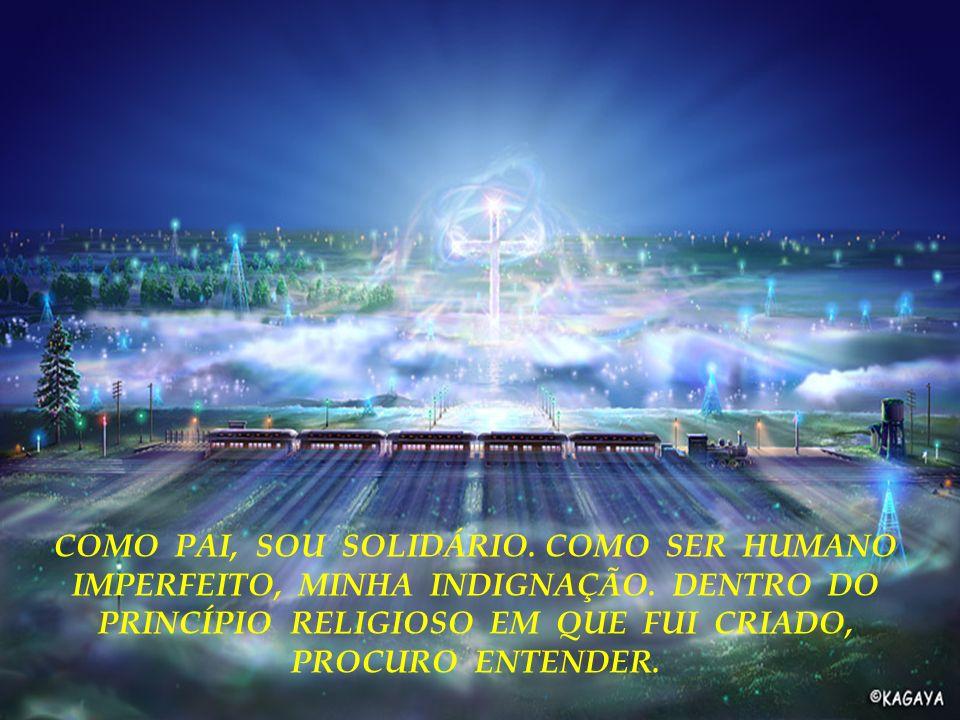 COMO PAI, SOU SOLIDÁRIO. COMO SER HUMANO IMPERFEITO, MINHA INDIGNAÇÃO. DENTRO DO PRINCÍPIO RELIGIOSO EM QUE FUI CRIADO, PROCURO ENTENDER.
