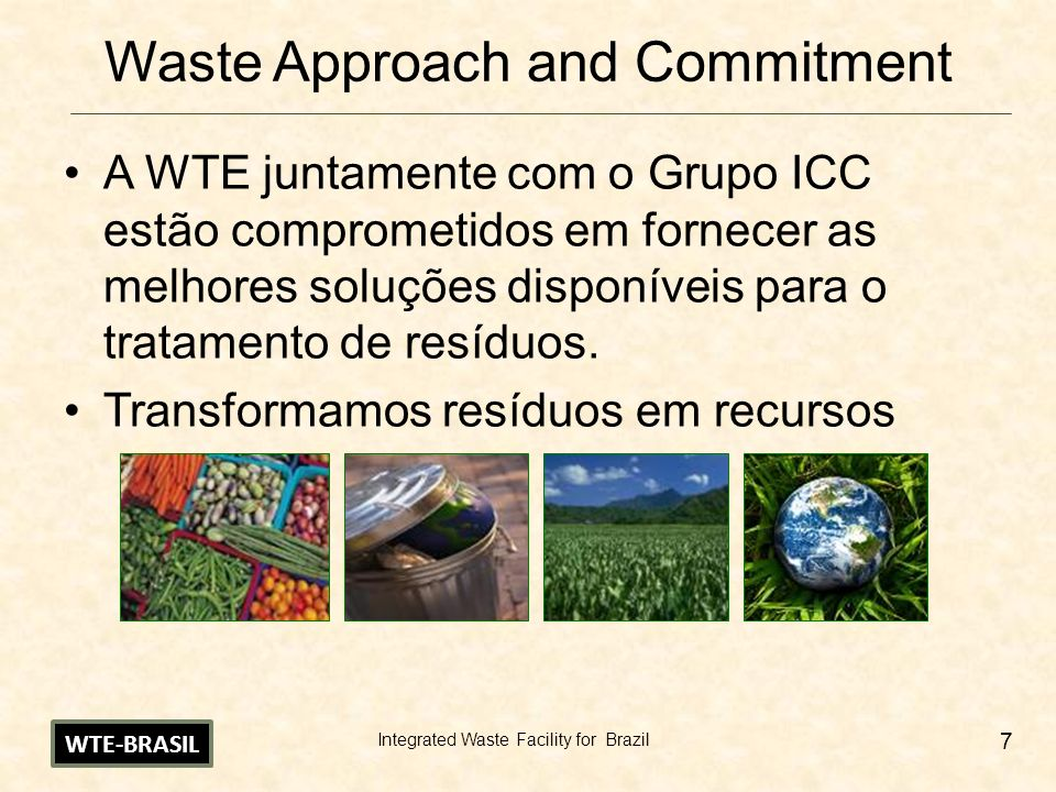 Integrated Waste Facility for Brazil 7 Waste Approach and Commitment A WTE juntamente com o Grupo ICC estão comprometidos em fornecer as melhores soluções disponíveis para o tratamento de resíduos.