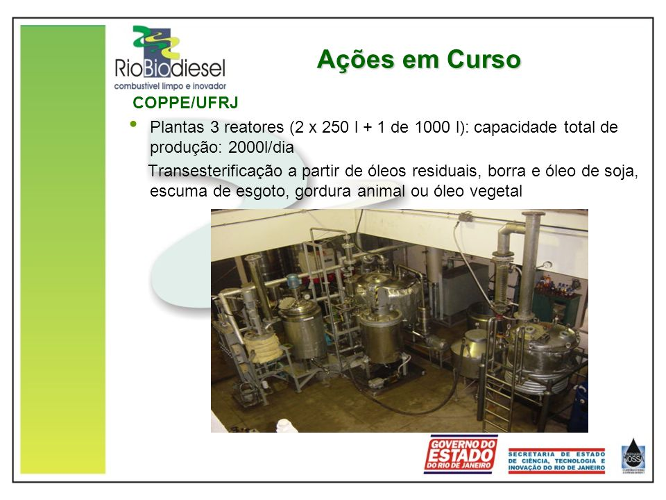 Ações em Curso COPPE/UFRJ Plantas 3 reatores (2 x 250 l + 1 de 1000 l): capacidade total de produção: 2000l/dia Transesterificação a partir de óleos r
