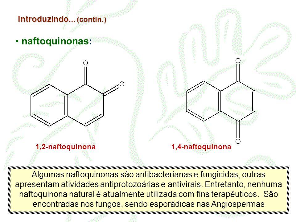 Introduzindo... (contin.) naftoquinonas : 1,2-naftoquinona1,4-naftoquinona Algumas naftoquinonas são antibacterianas e fungicidas, outras apresentam a