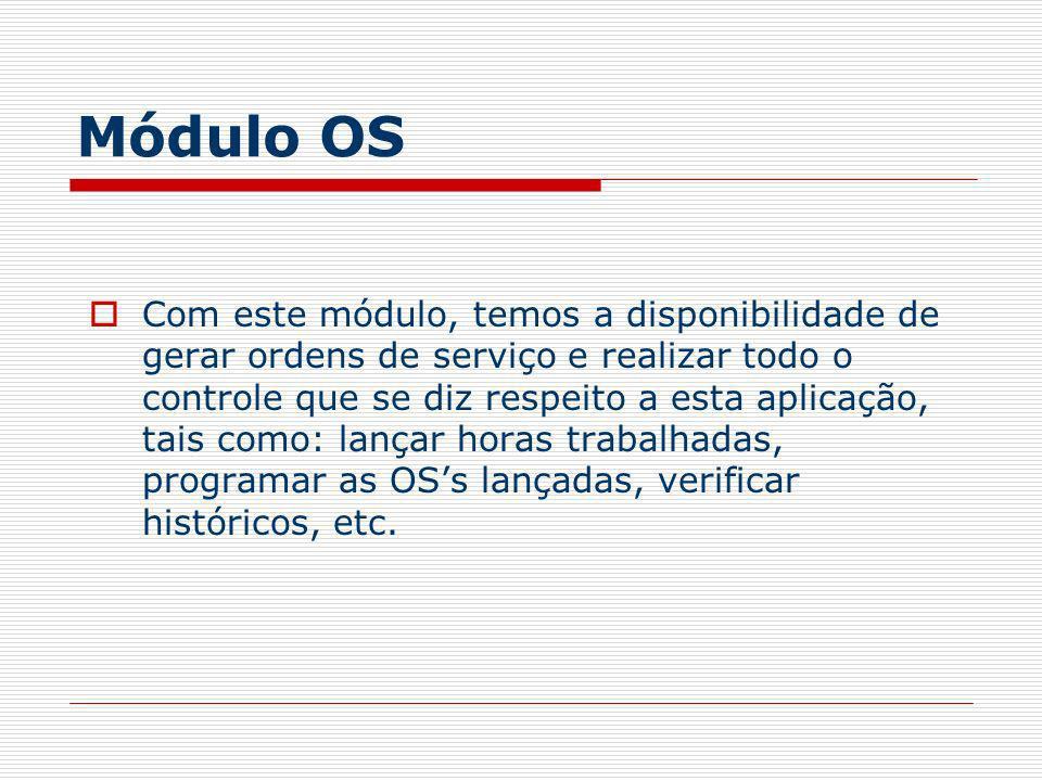 Módulo OS Com este módulo, temos a disponibilidade de gerar ordens de serviço e realizar todo o controle que se diz respeito a esta aplicação, tais co