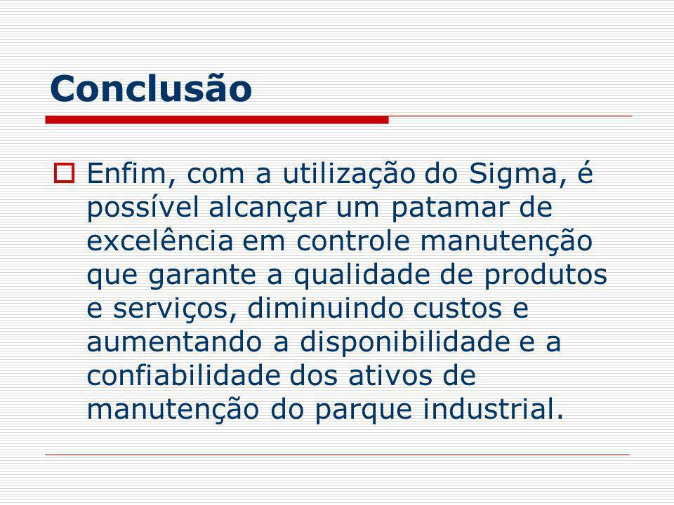 Conclusão Enfim, com a utilização do Sigma, é possível alcançar um patamar de excelência em controle manutenção que garante a qualidade de produtos e