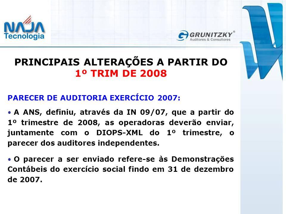 PRINCIPAIS ALTERAÇÕES A PARTIR DO 1º TRIM DE 2008 PARECER DE AUDITORIA EXERCÍCIO 2007: A ANS, definiu, através da IN 09/07, que a partir do 1º trimestre de 2008, as operadoras deverão enviar, juntamente com o DIOPS-XML do 1º trimestre, o parecer dos auditores independentes.