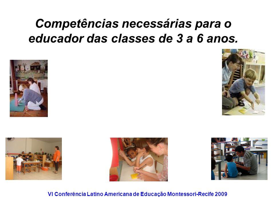 VI Conferência Latino Americana de Educação Montessori-Recife 2009 Competências necessárias para o educador das classes de 3 a 6 anos.