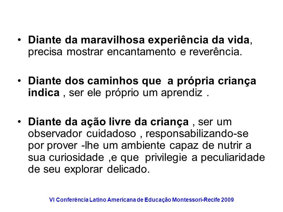 VI Conferência Latino Americana de Educação Montessori-Recife 2009 Diante da maravilhosa experiência da vida, precisa mostrar encantamento e reverênci