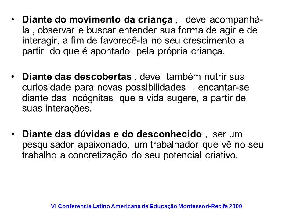 VI Conferência Latino Americana de Educação Montessori-Recife 2009 Diante do movimento da criança, deve acompanhá- la, observar e buscar entender sua