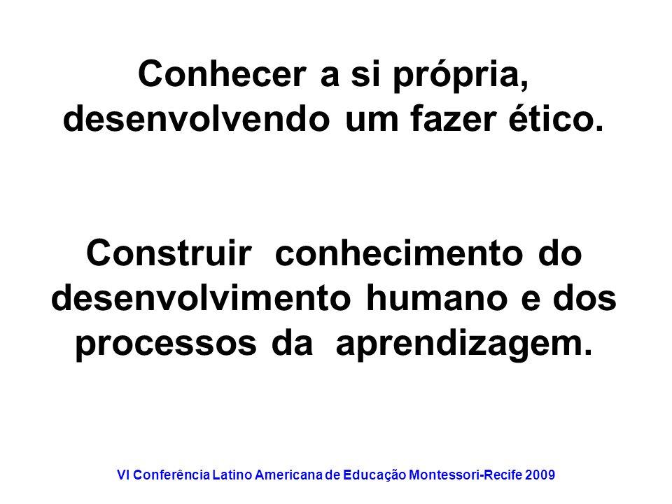 VI Conferência Latino Americana de Educação Montessori-Recife 2009 Conhecer a si própria, desenvolvendo um fazer ético. Construir conhecimento do dese