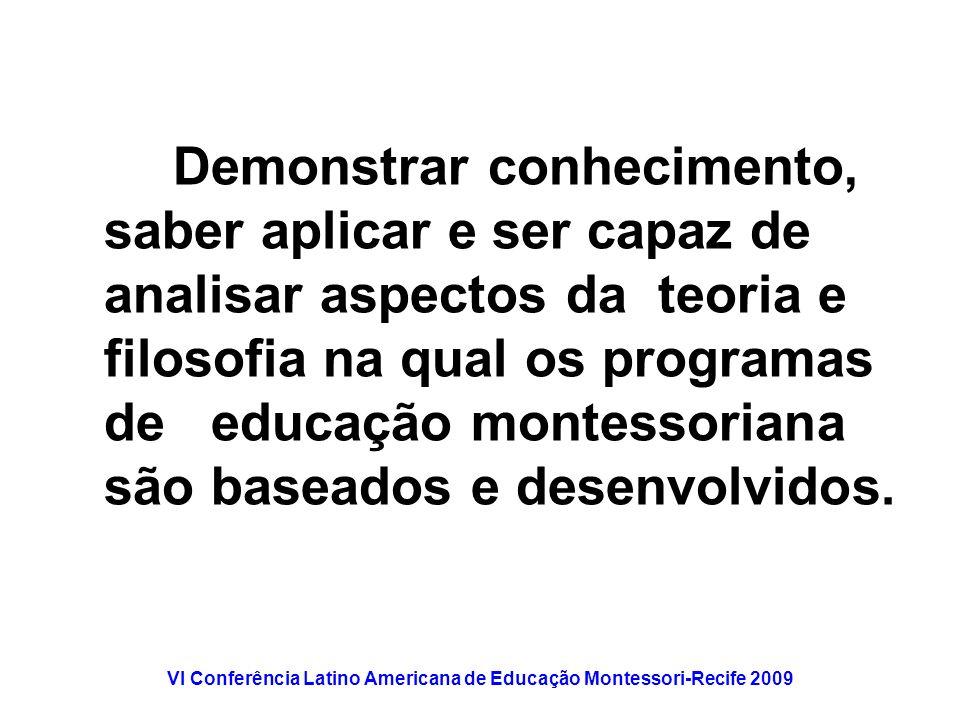 VI Conferência Latino Americana de Educação Montessori-Recife 2009 Demonstrar conhecimento, saber aplicar e ser capaz de analisar aspectos da teoria e