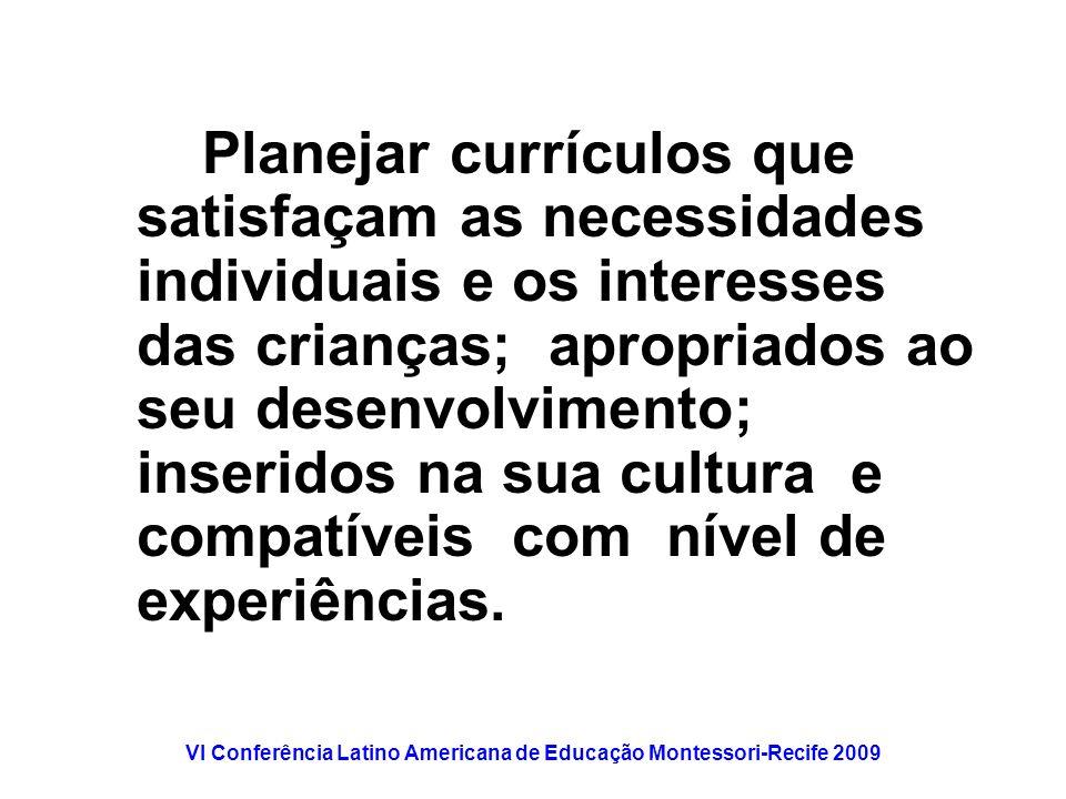 VI Conferência Latino Americana de Educação Montessori-Recife 2009 Planejar currículos que satisfaçam as necessidades individuais e os interesses das