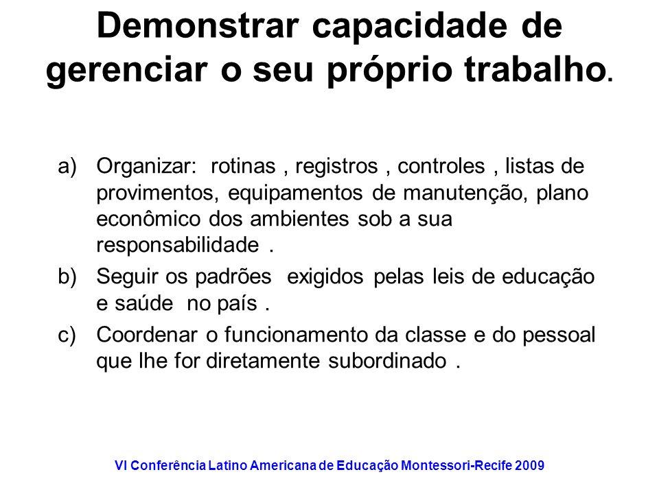 VI Conferência Latino Americana de Educação Montessori-Recife 2009 Demonstrar capacidade de gerenciar o seu próprio trabalho. a)Organizar: rotinas, re
