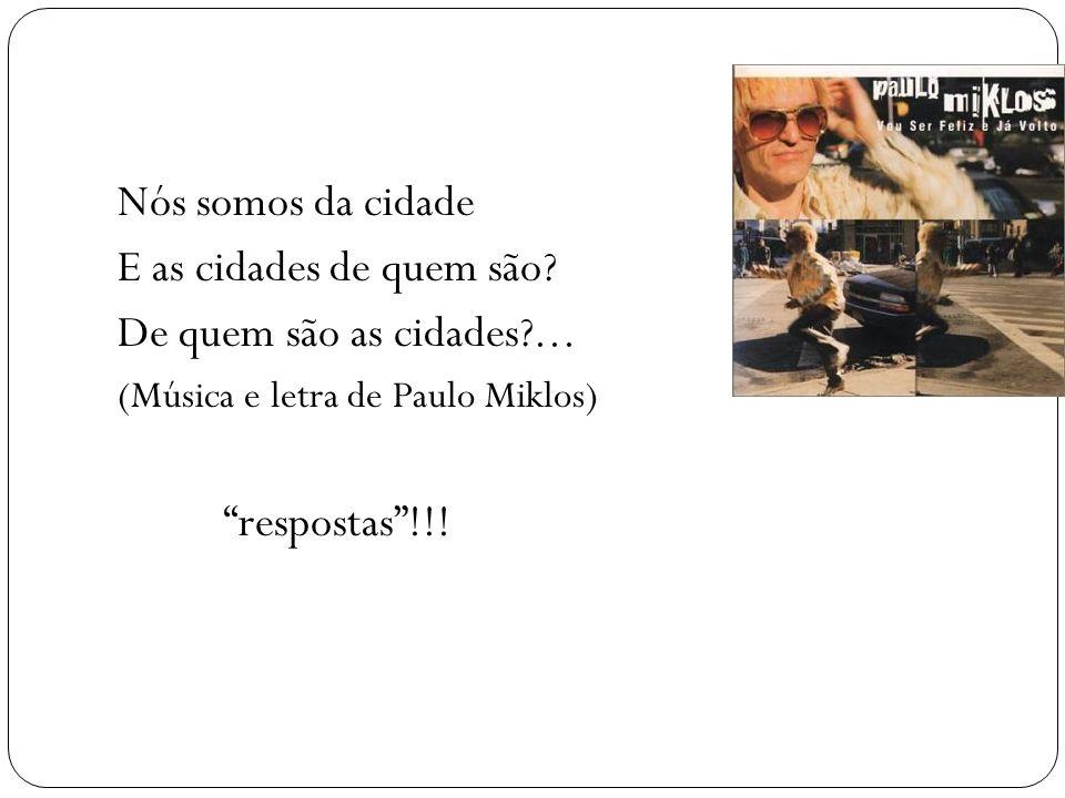 Nós somos da cidade E as cidades de quem são? De quem são as cidades?... (Música e letra de Paulo Miklos) respostas!!!