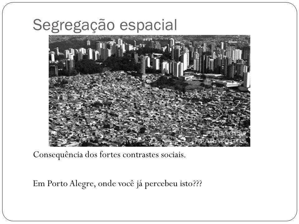 Segregação espacial Consequência dos fortes contrastes sociais. Em Porto Alegre, onde você já percebeu isto???