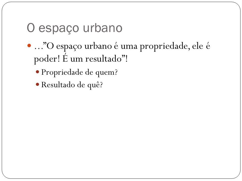 O espaço urbano...O espaço urbano é uma propriedade, ele é poder! É um resultado! Propriedade de quem? Resultado de quê?