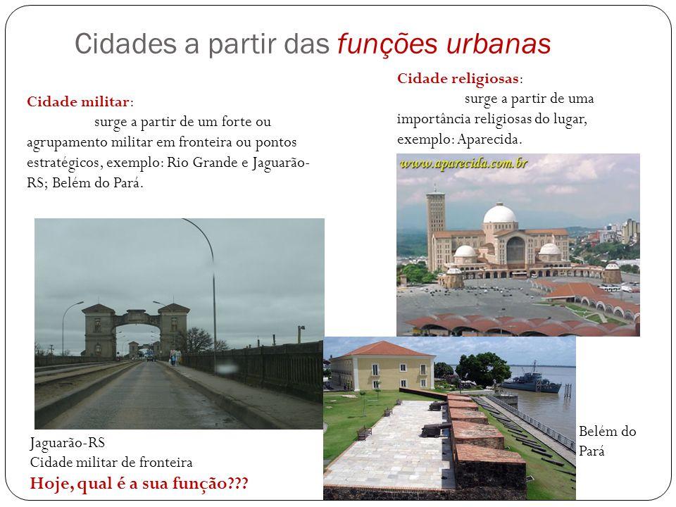 Cidades a partir das funções urbanas Cidade religiosas: surge a partir de uma importância religiosas do lugar, exemplo: Aparecida. Cidade militar: sur
