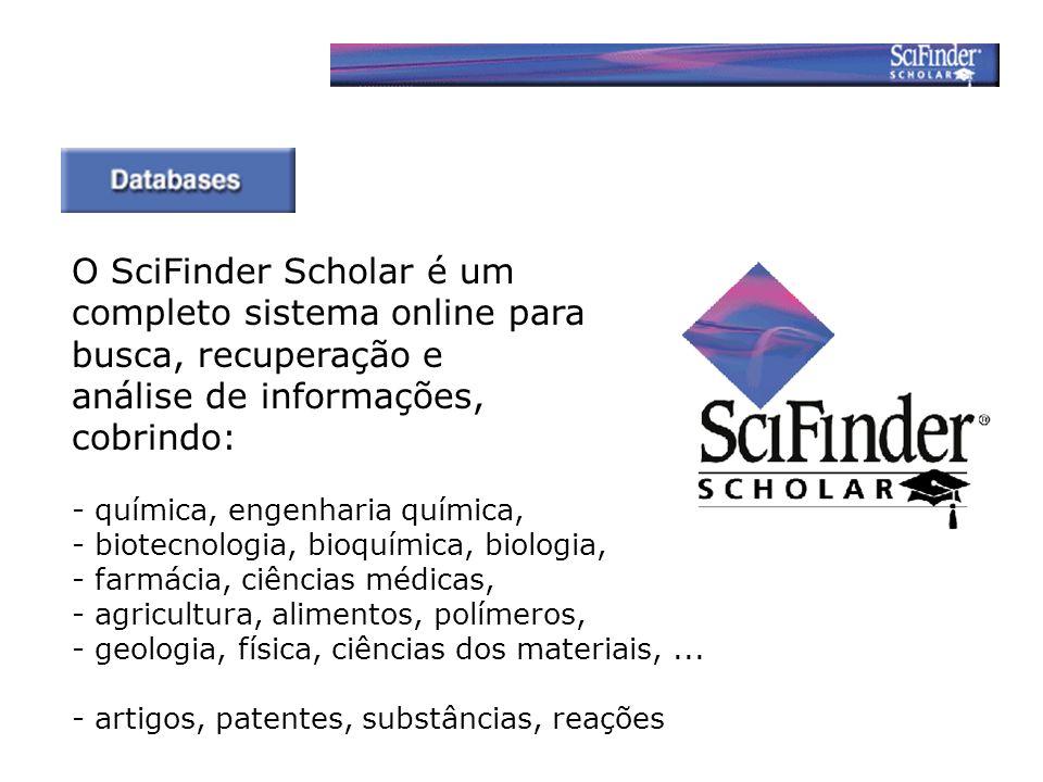 O SciFinder Scholar é um completo sistema online para busca, recuperação e análise de informações, cobrindo: - química, engenharia química, - biotecnologia, bioquímica, biologia, - farmácia, ciências médicas, - agricultura, alimentos, polímeros, - geologia, física, ciências dos materiais,...