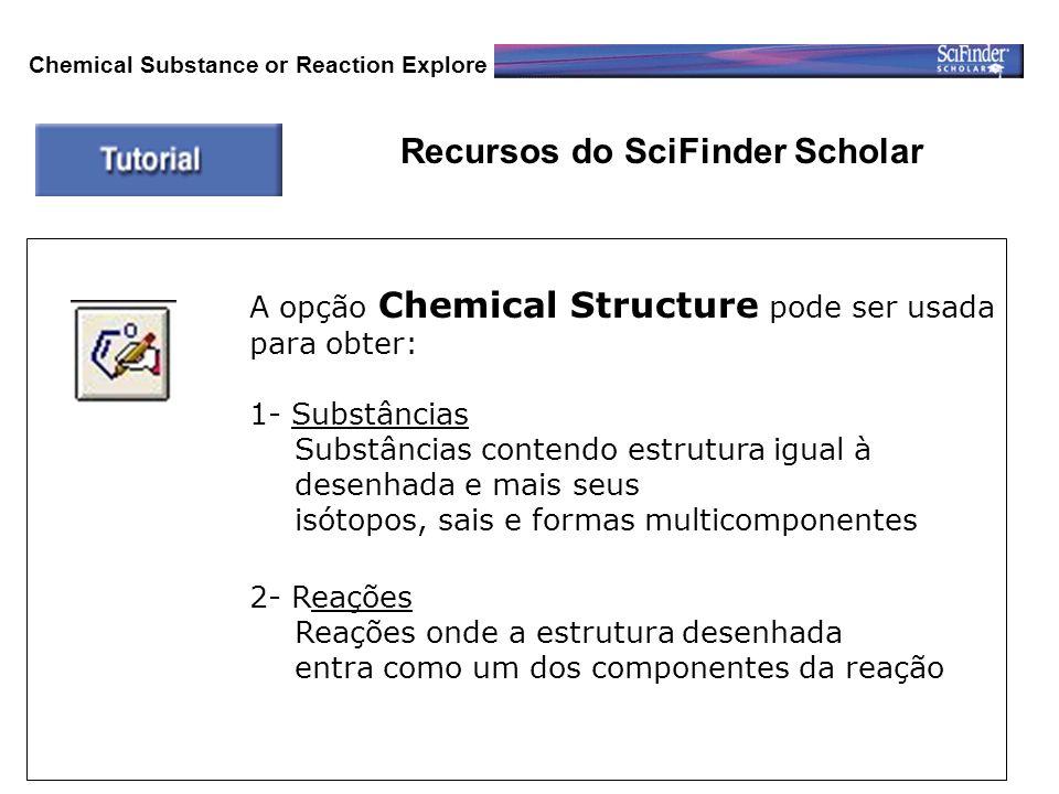 Recursos do SciFinder Scholar A opção Chemical Structure pode ser usada para obter: 1- Substâncias Substâncias contendo estrutura igual à desenhada e mais seus isótopos, sais e formas multicomponentes 2- Reações Reações onde a estrutura desenhada entra como um dos componentes da reação Chemical Substance or Reaction Explore