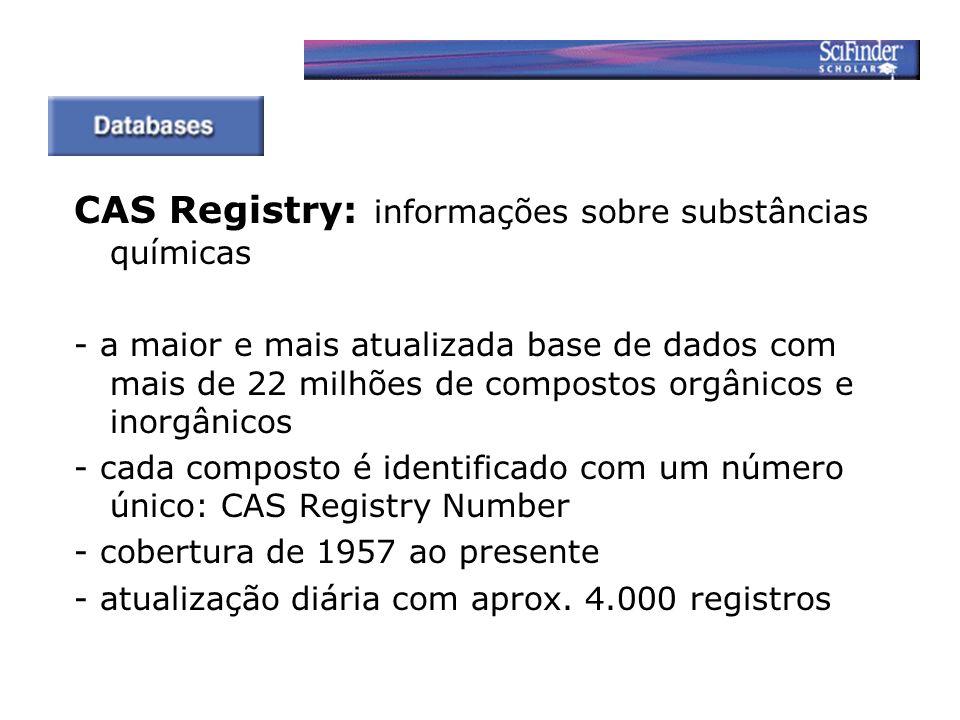 CAS Registry: informações sobre substâncias químicas - a maior e mais atualizada base de dados com mais de 22 milhões de compostos orgânicos e inorgânicos - cada composto é identificado com um número único: CAS Registry Number - cobertura de 1957 ao presente - atualização diária com aprox.